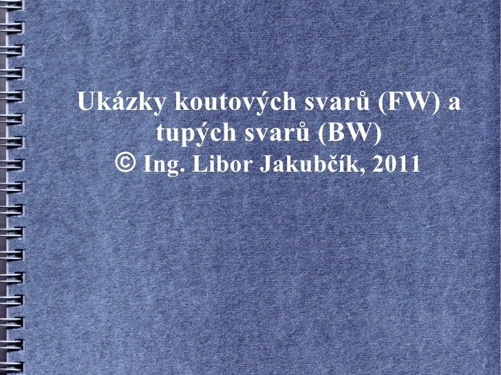 Ukázky koutových svarů (FW) a     tupých svarů (BW)  © Ing. Libor Jakubčík, 2011