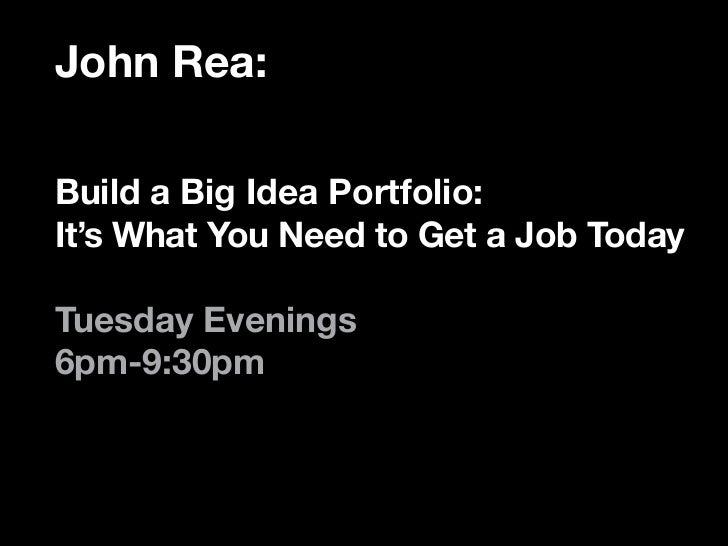 John Rea:Build a Big Idea Portfolio:It's What You Need to Get a Job TodayTuesday Evenings6pm-9:30pm