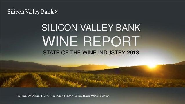 SILICON VALLEY BANK                 WINE REPORT                  STATE OF THE WINE INDUSTRY 2013By Rob McMillan, EVP & Fou...
