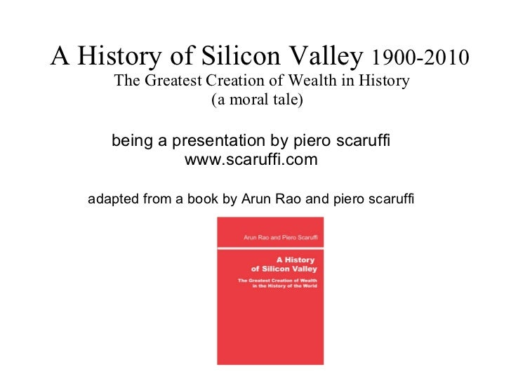 A History of Silicon Valley  1900-2010  The Greatest Creation of Wealth in History (a moral tale)  being a presentation by...