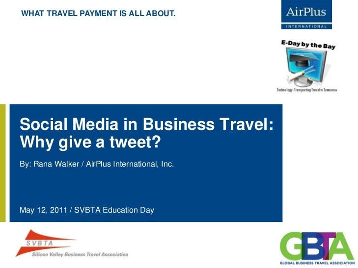 WHAT TRAVEL PAYMENT IS ALL ABOUT.Social Media in Business Travel:Why give a tweet?By: Rana Walker / AirPlus International,...