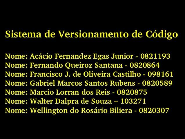 SistemadeVersionamentodeCódigo Nome:AcácioFernandezEgasJunior0821193 Nome:FernandoQueirozSantana0820864 N...
