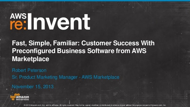 Fast, Simple, Familiar: Customer Success With Preconfigured Business Software from AWS Marketplace Robert Peterson Sr. Pro...