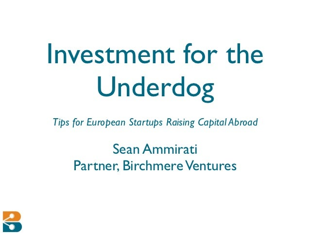 Investment for the    UnderdogTips for European Startups Raising Capital Abroad          Sean Ammirati    Partner, Birchme...