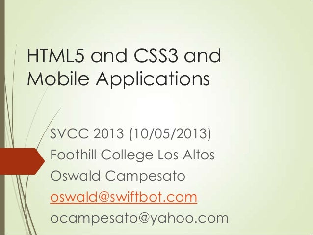 HTML5 and CSS3 and Mobile Applications SVCC 2013 (10/05/2013) Foothill College Los Altos Oswald Campesato oswald@swiftbot....