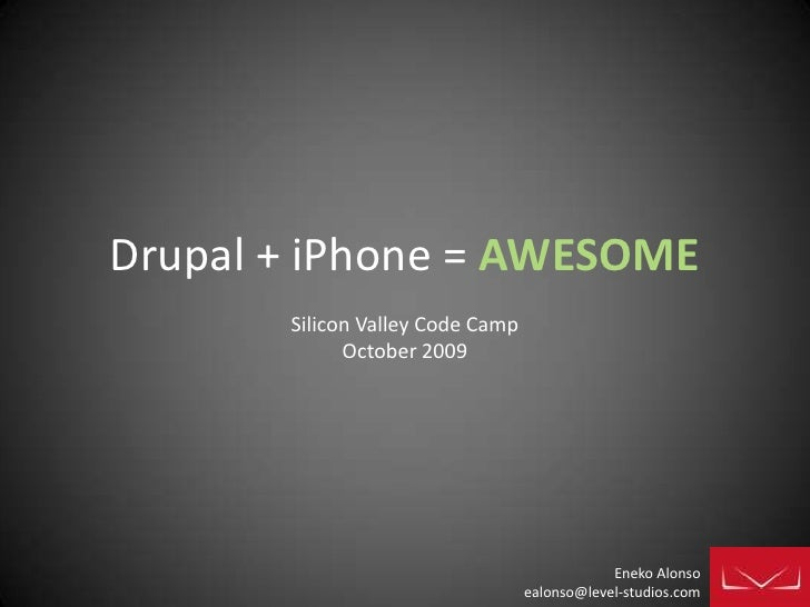 Drupal + iPhone = AWESOME<br />Silicon Valley Code Camp<br />October 2009<br />Eneko Alonso<br />ealonso@level-studios.com...