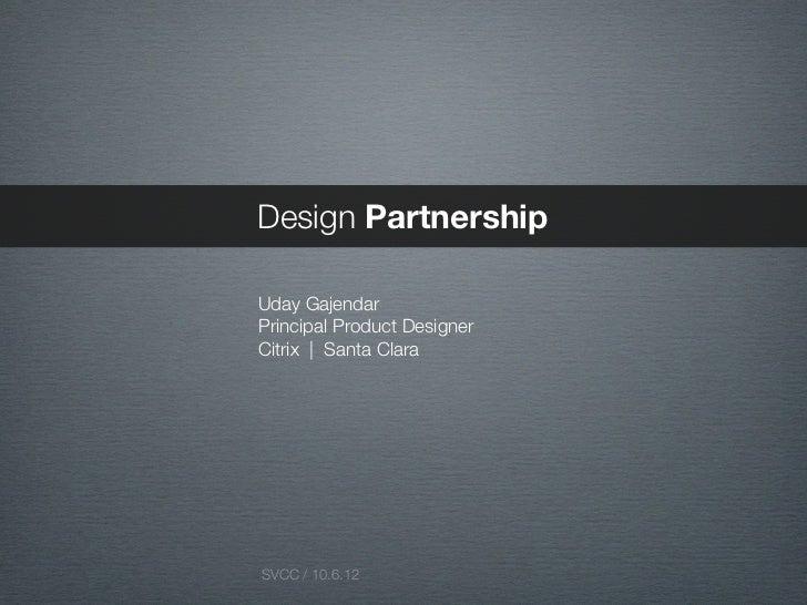 Design PartnershipUday GajendarPrincipal Product DesignerCitrix | Santa ClaraSVCC / 10.6.12