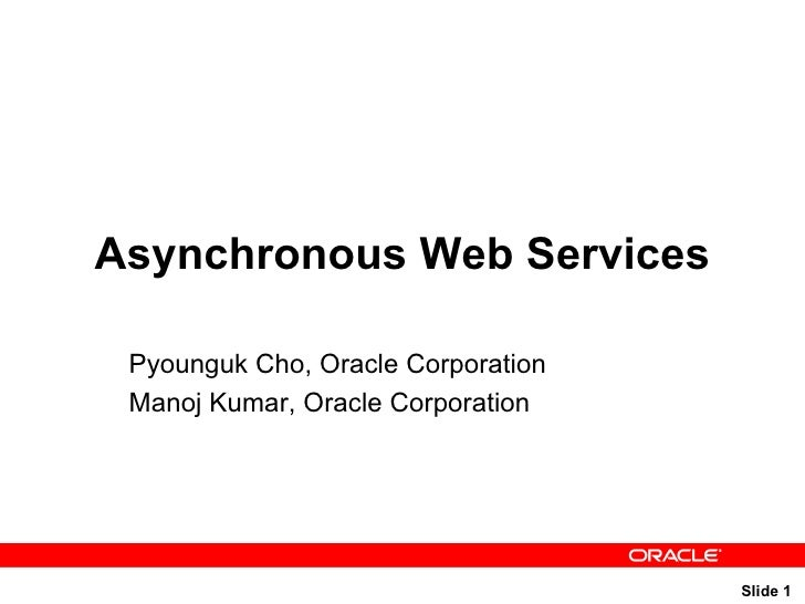 Asynchronous Web Services Pyounguk Cho, Oracle Corporation Manoj Kumar, Oracle Corporation