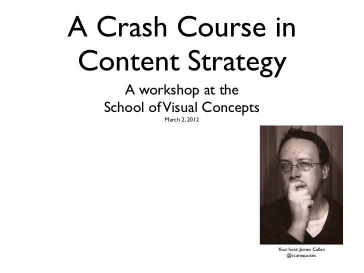 A Crash Course inContent Strategy     A workshop at the  School of Visual Concepts           March 2, 2012                ...