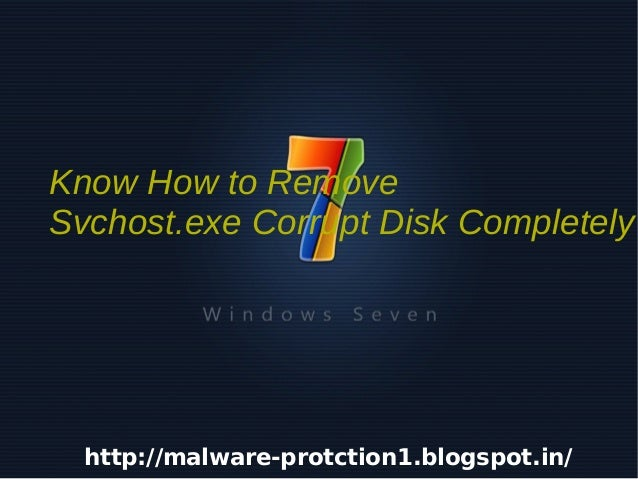 Know How to Remove    Svchost.exe Corrupt Disk Completely      http://malware-protction1.blogspot.in/                     ...