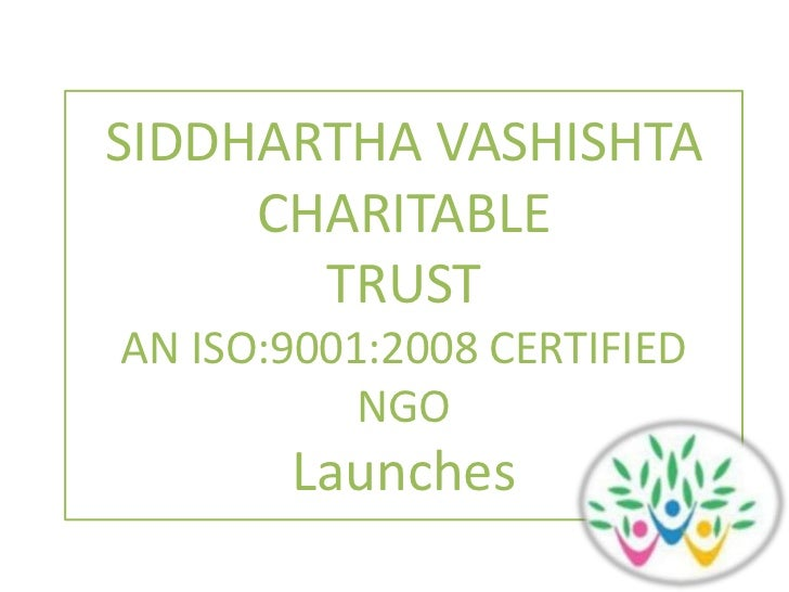SIDDHARTHA VASHISHTA <br />CHARITABLE <br />TRUST<br />AN ISO:9001:2008 CERTIFIED NGO<br />Launches<br />