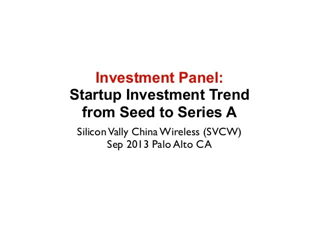Investment Panel: Startup Investment Trend from Seed to Series A SiliconVally China Wireless (SVCW) Sep 2013 Palo Alto CA