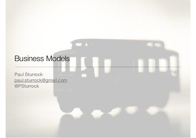 Business Models Paul Sturrock  paul.sturrock@gmail.com  @PSturrock