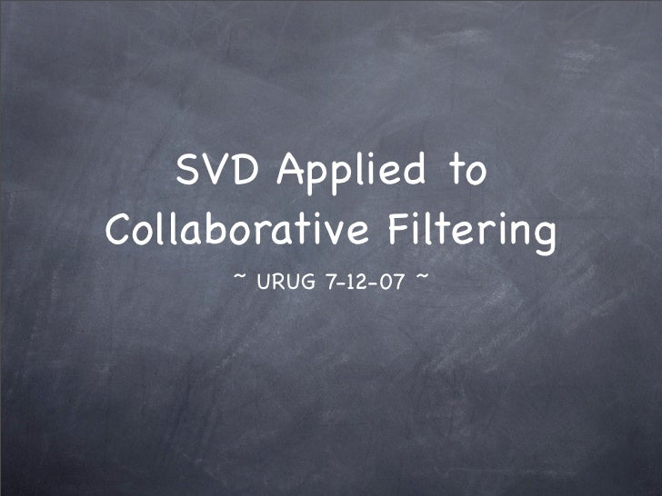 SVD Applied to Collaborative Filtering       ~ URUG 7-12-07 ~