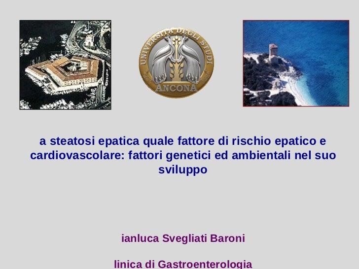 La steatosi epatica quale fattore di rischio epatico e cardiovascolare: fattori genetici e ambientali nel suo sviluppo - Dott.re Gianluca Svegliati Baroni