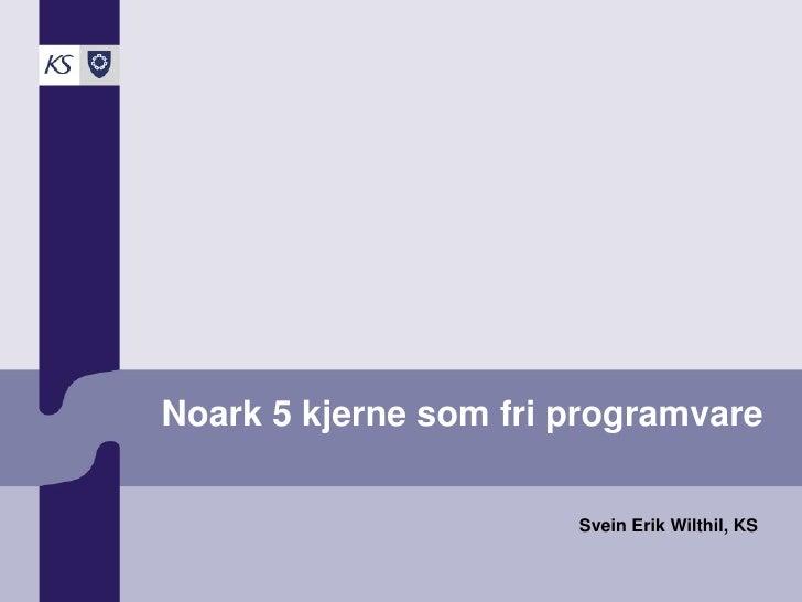 Noark 5 kjerne som fri programvare                         Svein Erik Wilthil, KS