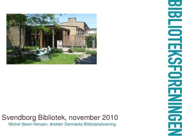 Svendborg Bibliotek, november 2010 Michel Steen-Hansen, direktør Danmarks Biblioteksforening