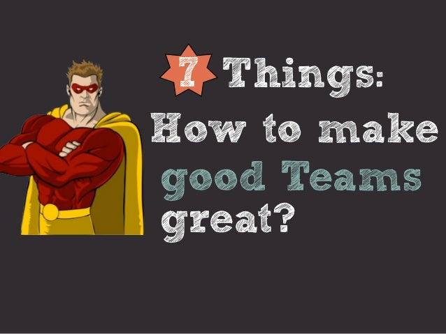 7 Things:How to makegood Teamsgreat?
