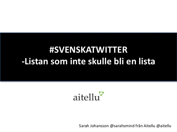 #SVENSKATWITTER-Listan som inte skulle bli en lista               Sarah Johansson @sarahsmind från Aitellu @aitellu