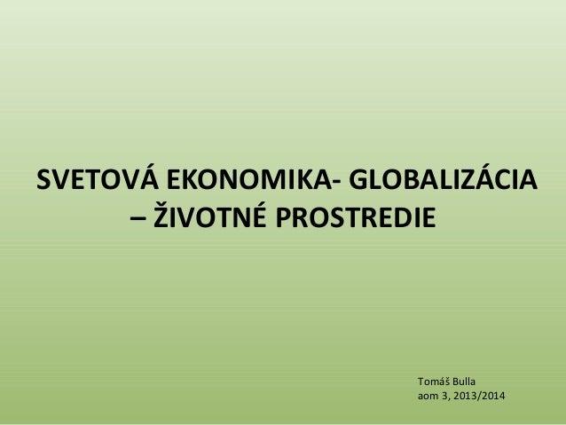 SVETOVÁ EKONOMIKA- GLOBALIZÁCIA – ŽIVOTNÉ PROSTREDIE  Tomáš Bulla aom 3, 2013/2014