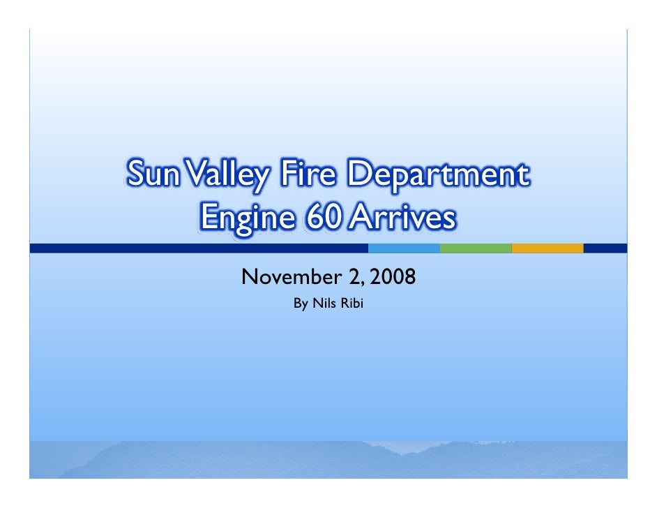Sun Valley Fire Department      Engine 60 Arrives        November 2, 2008            By Nils Ribi