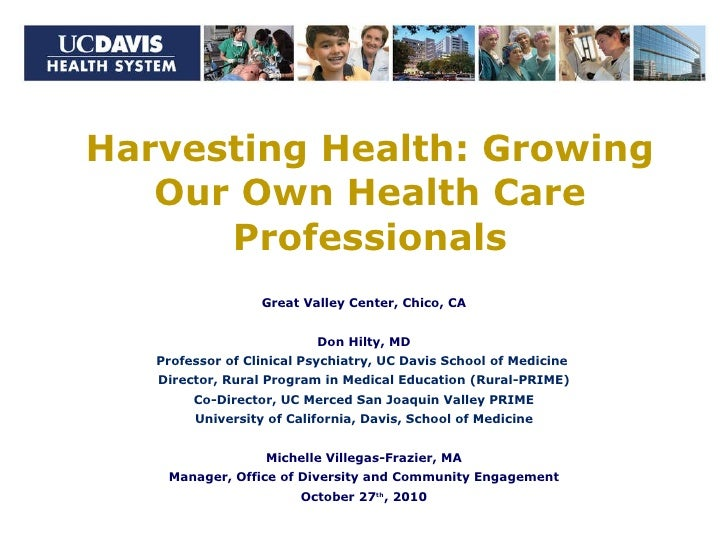 Harvesting Health: Growing Our Own Health Care Professionals Great Valley Center, Chico, CA Don Hilty, MD Professor of Cli...