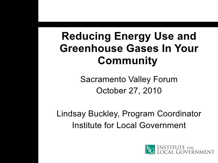 Reducing Energy Use and Greenhouse Gases In Your Community   Sacramento Valley Forum October 27, 2010 Lindsay Buckley, Pro...