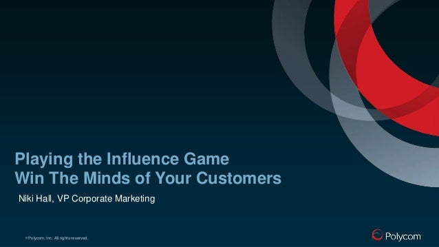 © Polycom, Inc. All rights reserved. Playing the Influence Game Win The Minds of Your Customers Niki Hall, VP Corporate Ma...