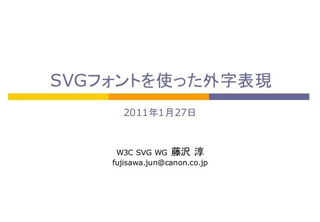 SVGフォントを使った外字表現 2011年1月27日  W3C SVG WG 藤沢 淳 fujisawa.jun@canon.co.jp
