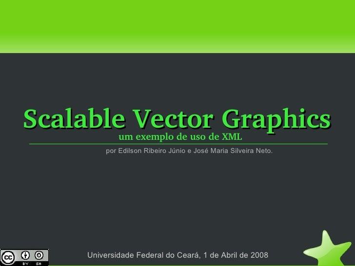 <ul><li>Scalable Vector Graphics </li></ul><ul><li>um exemplo de uso de XML </li></ul>Universidade Federal do Ceará, 1 de ...