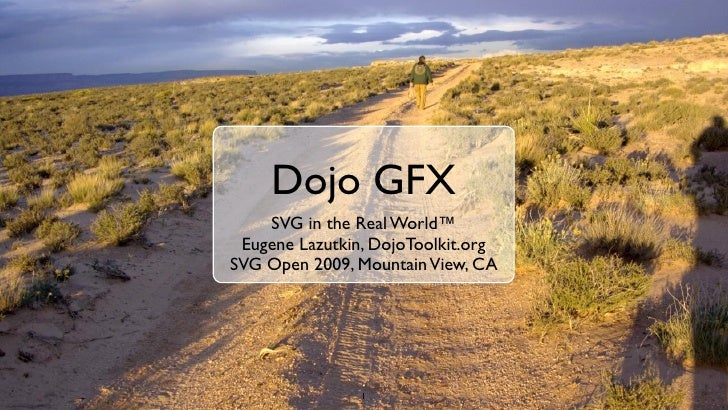 Dojo GFX     SVG in the Real World™  Eugene Lazutkin, DojoToolkit.org SVG Open 2009, Mountain View, CA                    ...