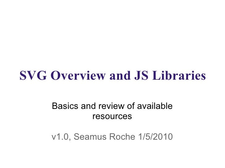 SVG Overview and JS Libraries Basics and review of available resources v1.0, Seamus Roche 1/5/2010
