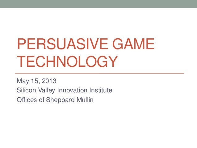 PERSUASIVE GAMETECHNOLOGYMay 15, 2013Silicon Valley Innovation InstituteOffices of Sheppard Mullin