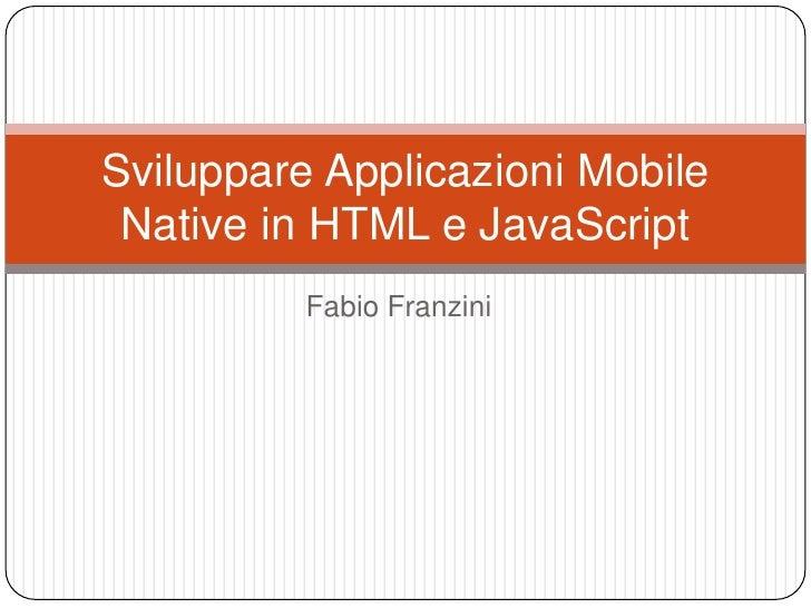 Fabio Franzini<br />Sviluppare Applicazioni Mobile Native in HTML e JavaScript<br />