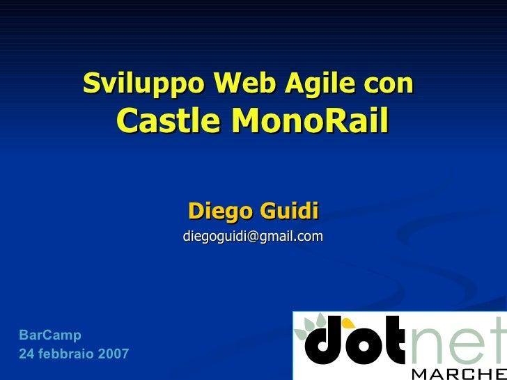 Sviluppo Web Agile con  Castle MonoRail Diego Guidi [email_address] BarCamp 24 febbraio 2007