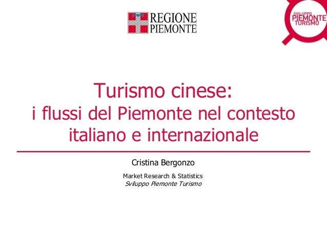 Turismo cinese: i flussi del Piemonte nel contesto italiano e internazionale Cristina Bergonzo Market Research & Statistic...