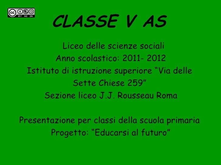 """CLASSE V AS          Liceo delle scienze sociali        Anno scolastico: 2011- 2012 Istituto di istruzione superiore """"Via ..."""