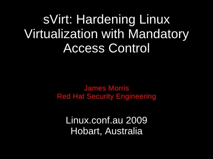 sVirt: Hardening Linux Virtualization with Mandatory         Access Control              James Morris      Red Hat Securit...