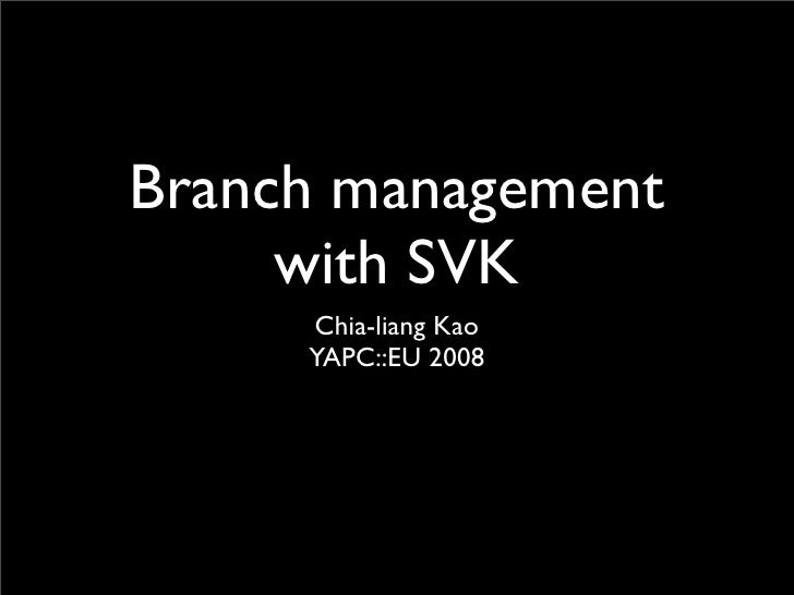Branch management      with SVK      Chia-liang Kao      YAPC::EU 2008