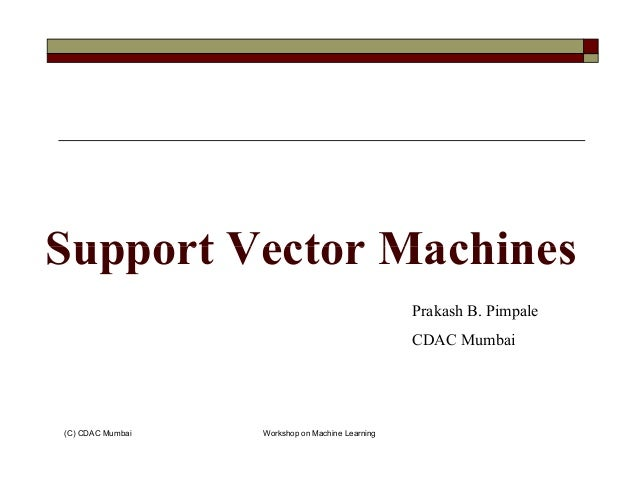 Support Vector Machines (C) CDAC Mumbai Workshop on Machine Learning Support Vector Machines Prakash B. Pimpale CDAC Mumbai