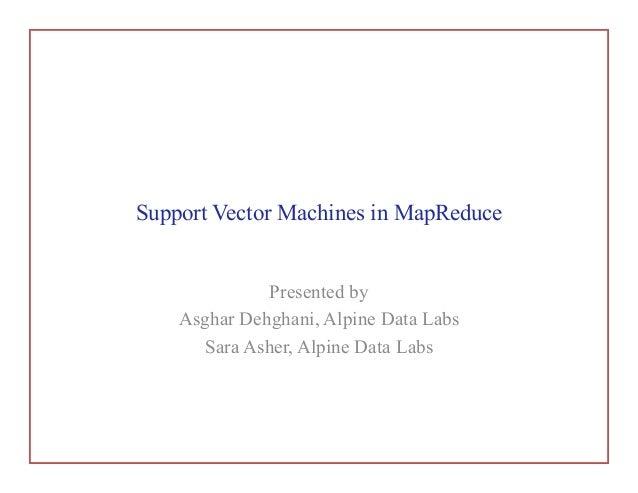 Support Vector Machines in MapReducePresented byAsghar Dehghani, Alpine Data LabsSara Asher, Alpine Data Labs
