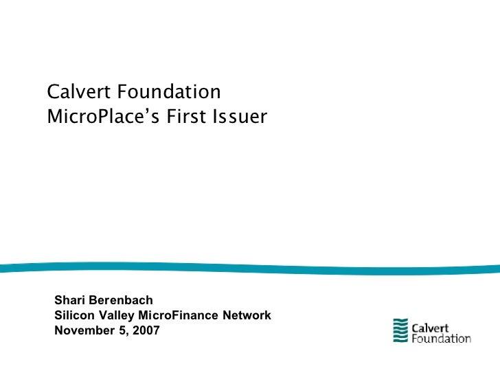 Calvert Foundation MicroPlace's First Issuer Shari Berenbach Silicon Valley MicroFinance Network November 5, 2007