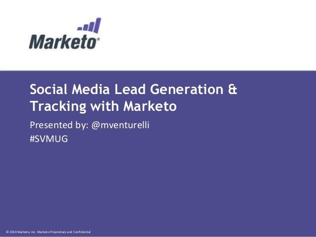 © 2014 Marketo, Inc. Marketo Proprietary and Confidential Social Media Lead Generation & Tracking with Marketo Presented b...