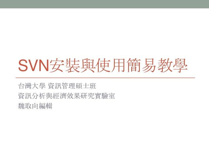 SVN安裝與使用簡易教學<br />台灣大學 資訊管理碩士班<br />資訊分析與經濟效果研究實驗室<br />魏取向編輯<br />