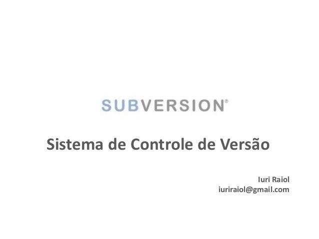 Sistema de Controle de Versão Iuri Raiol iuriraiol@gmail.com