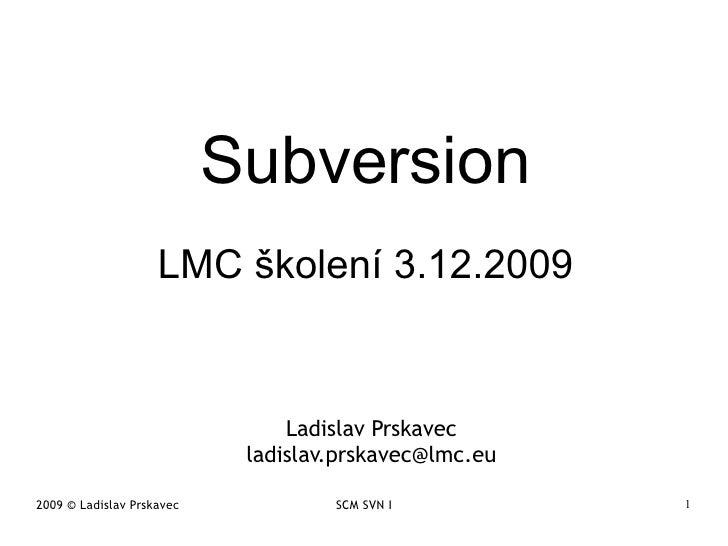 Subversion LMC školení 3.12.2009 Ladislav Prskavec [email_address]