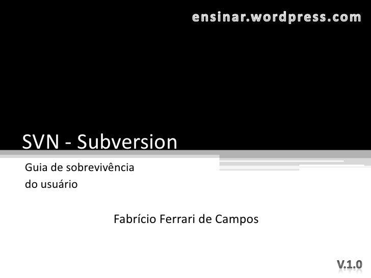 SVN - Subversion Guia de sobrevivência do usuário                  Fabrício Ferrari de Campos