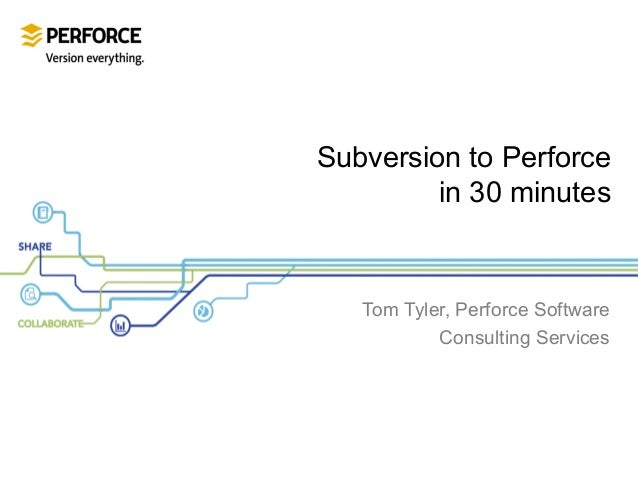 Subversion to Perforce in 30 minutes  Tom Tyler, Perforce Software Consulting Services
