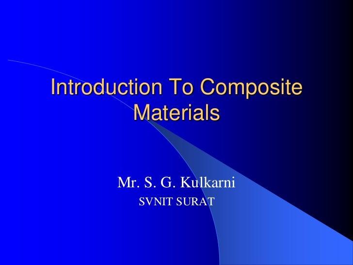 Introduction To Composite         Materials      Mr. S. G. Kulkarni         SVNIT SURAT