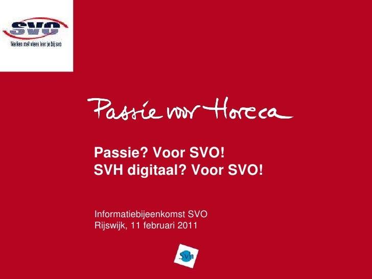 Passie? Voor SVO!SVH digitaal? Voor SVO!<br />Informatiebijeenkomst SVO<br />Rijswijk, 11 februari 2011<br />